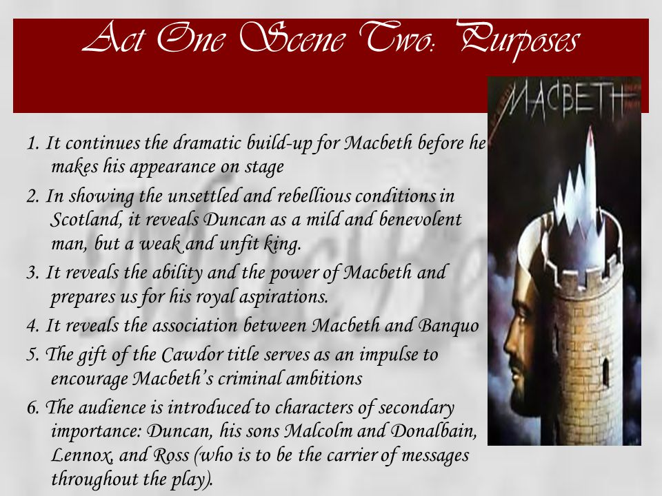 Act One Scene Two: Setting the Stage  This scene gives a strong impression of Macbeth's character. We learn, through reports of two different battles