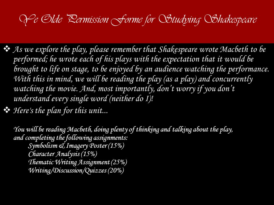 Ye Olde Permission Forme for Studying Shakespeare  As we explore the play, please remember that Shakespeare wrote Macbeth to be performed; he wrote each of his plays with the expectation that it would be brought to life on stage, to be enjoyed by an audience watching the performance.