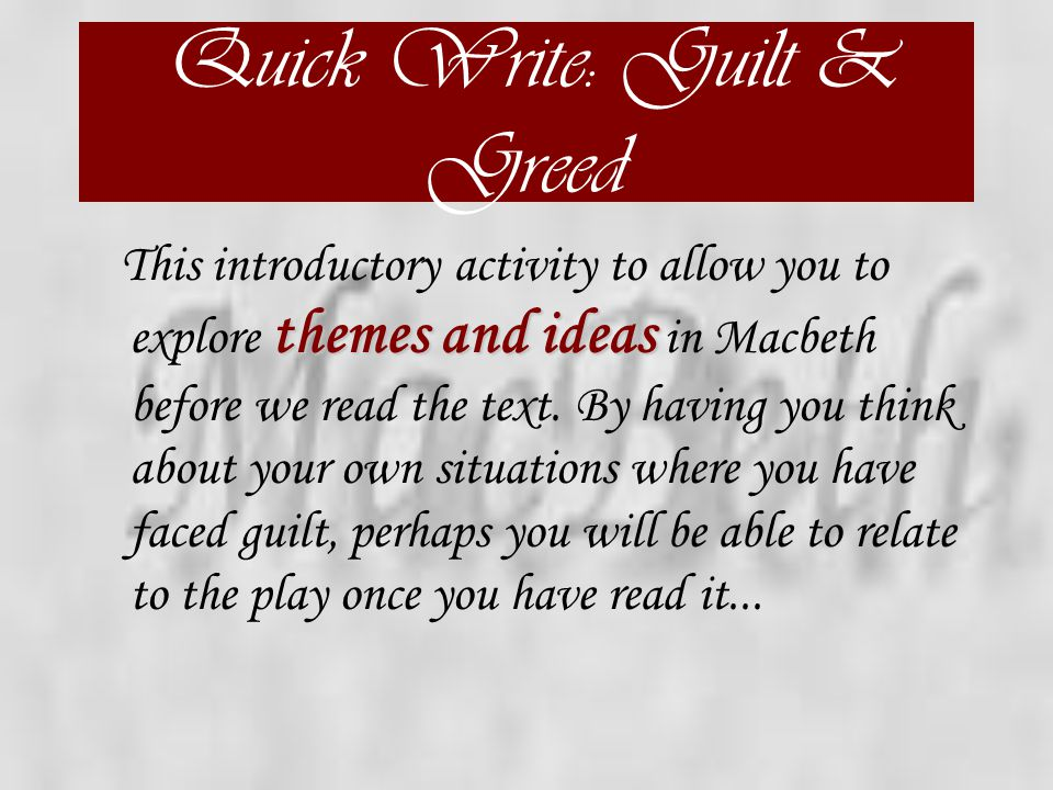 Quick Write: Guilt & Greed themes and ideas This introductory activity to allow you to explore themes and ideas in Macbeth before we read the text.