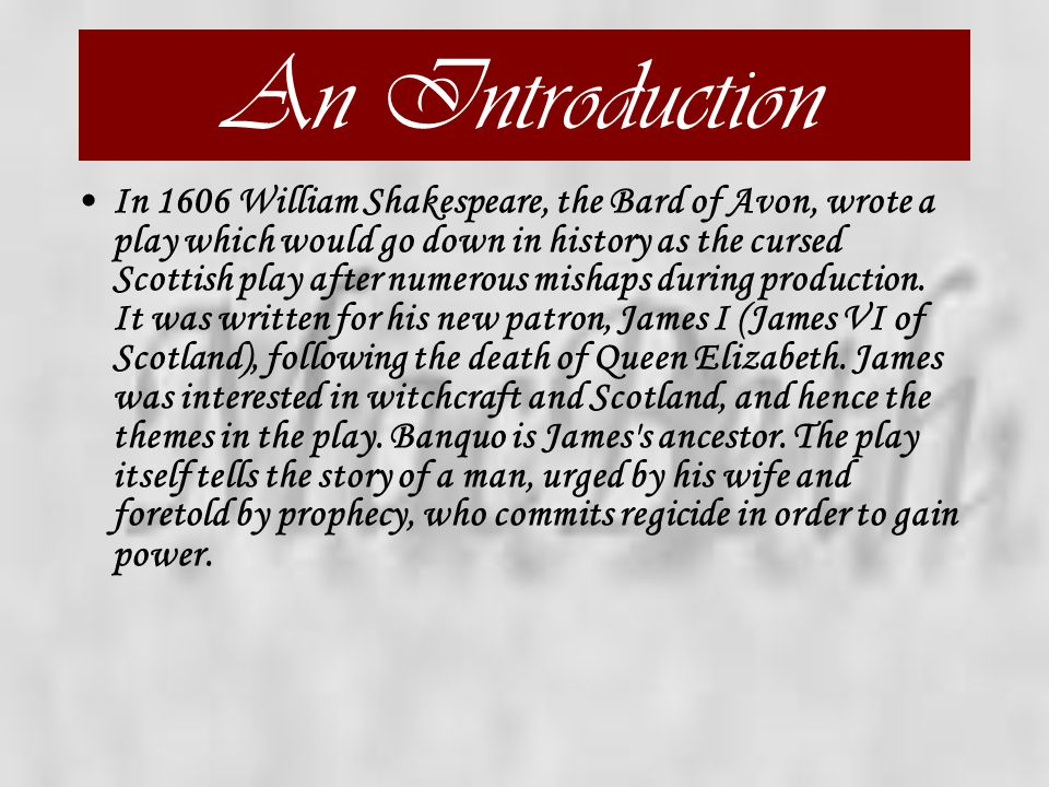 An Introduction In 1606 William Shakespeare, the Bard of Avon, wrote a play which would go down in history as the cursed Scottish play after numerous mishaps during production.