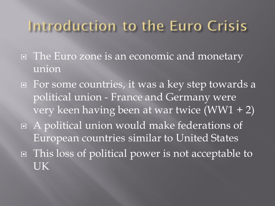  The Euro zone is an economic and monetary union  For some countries, it was a key step towards a political union - France and Germany were very keen having been at war twice (WW1 + 2)  A political union would make federations of European countries similar to United States  This loss of political power is not acceptable to UK