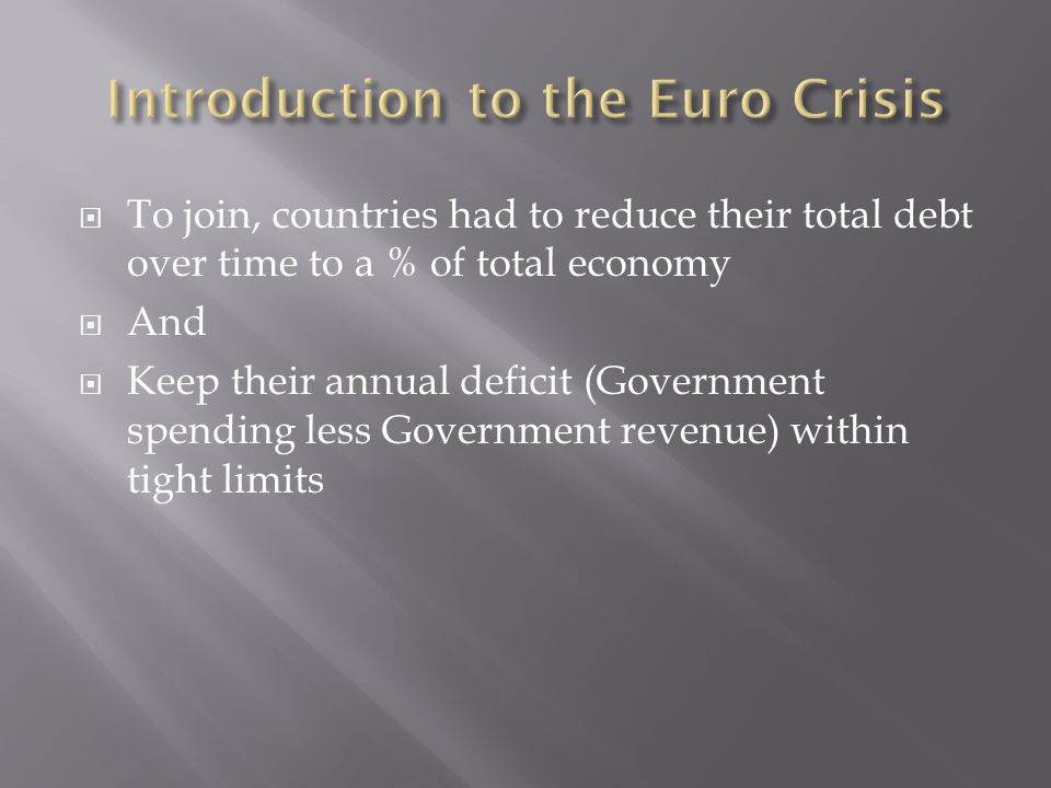  To join, countries had to reduce their total debt over time to a % of total economy  And  Keep their annual deficit (Government spending less Government revenue) within tight limits