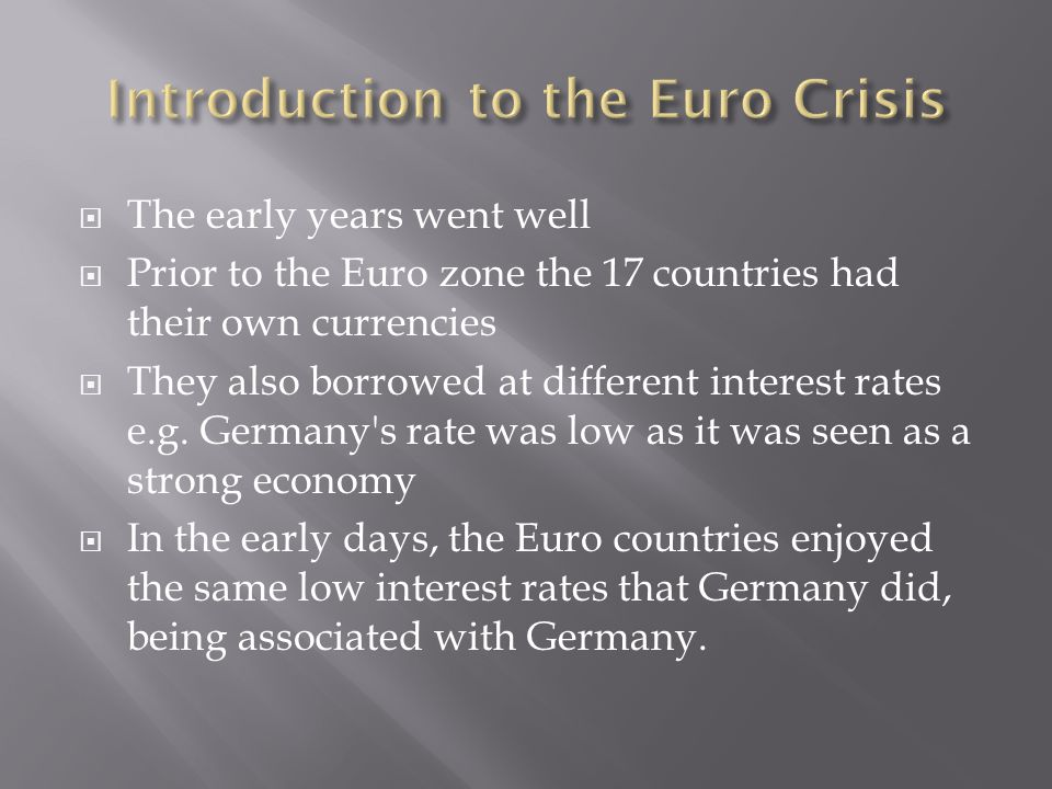  The early years went well  Prior to the Euro zone the 17 countries had their own currencies  They also borrowed at different interest rates e.g.