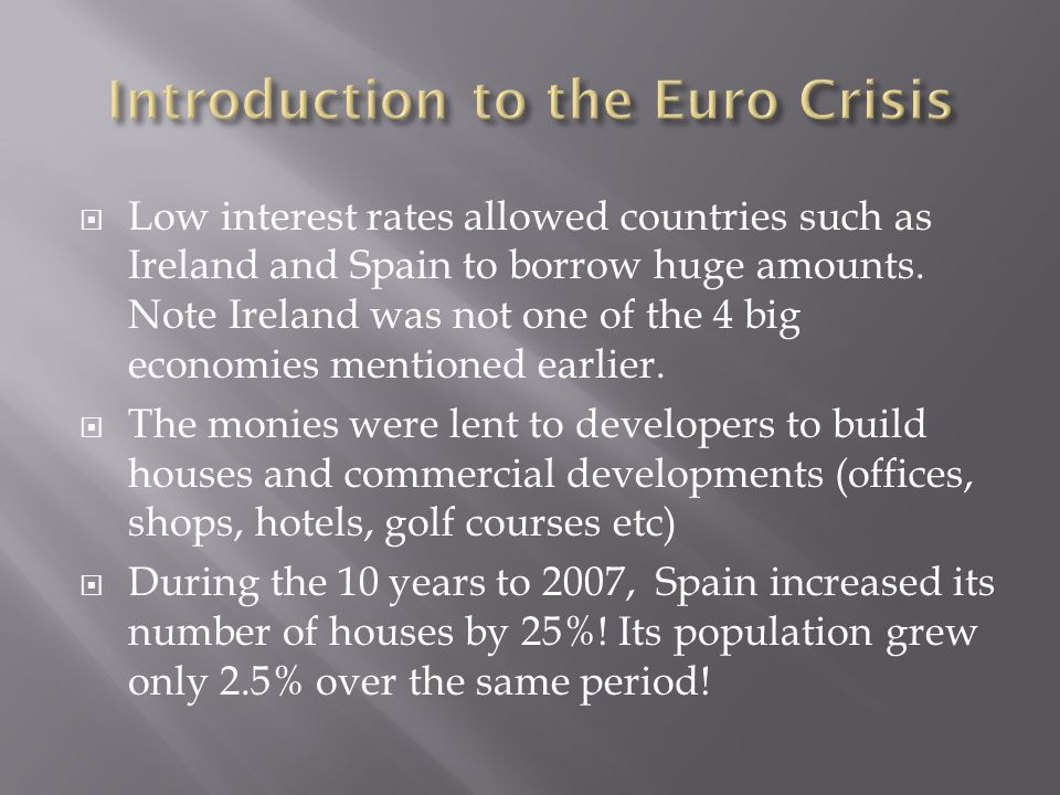  Low interest rates allowed countries such as Ireland and Spain to borrow huge amounts.