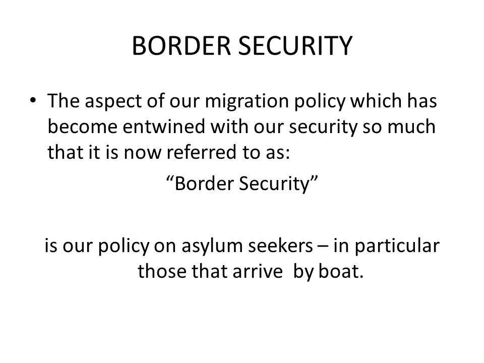 BORDER SECURITY The aspect of our migration policy which has become entwined with our security so much that it is now referred to as: Border Security is our policy on asylum seekers – in particular those that arrive by boat.