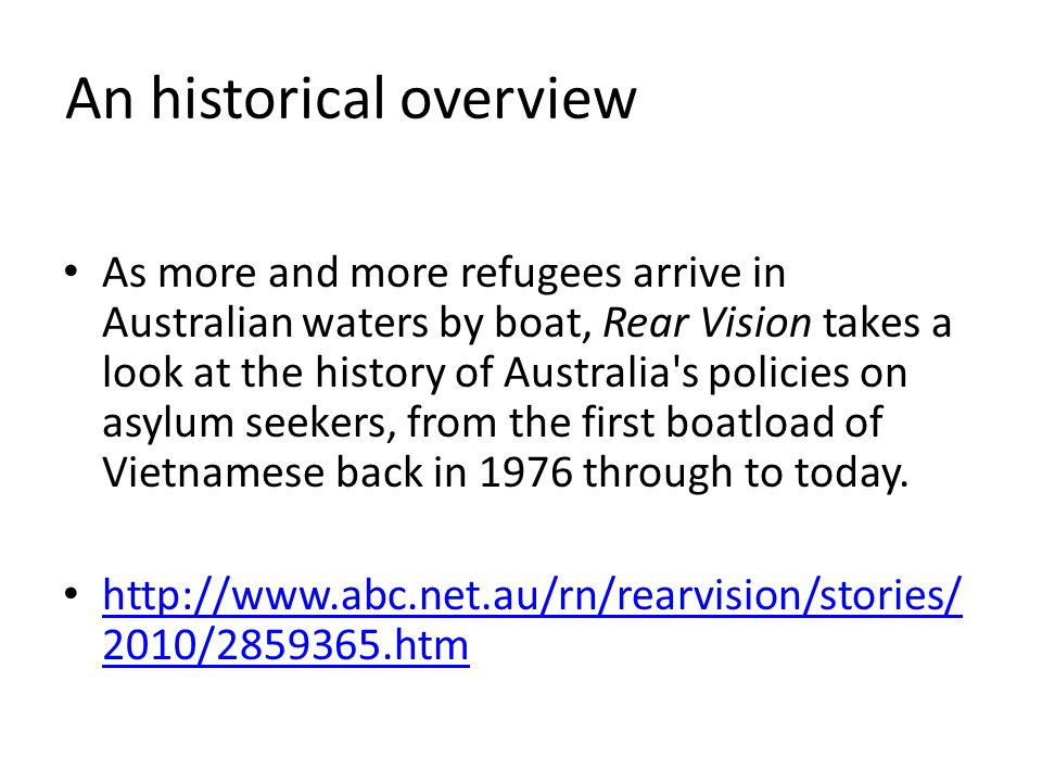 An historical overview As more and more refugees arrive in Australian waters by boat, Rear Vision takes a look at the history of Australia s policies on asylum seekers, from the first boatload of Vietnamese back in 1976 through to today.