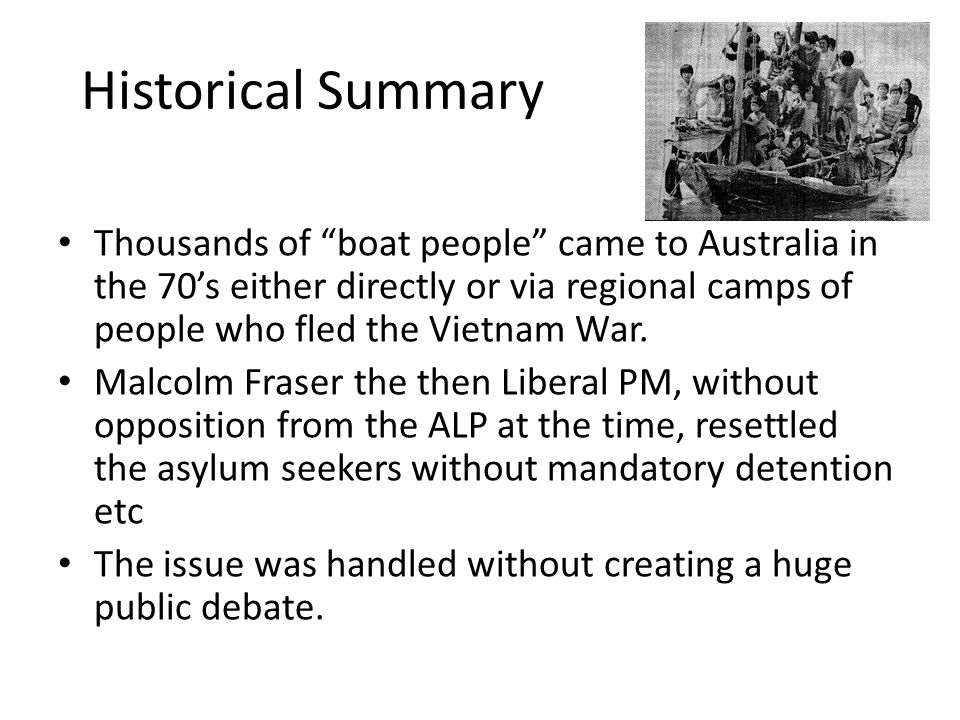 "Historical Summary Thousands of ""boat people"" came to Australia in the 70's either directly or via regional camps of people who fled the Vietnam War."