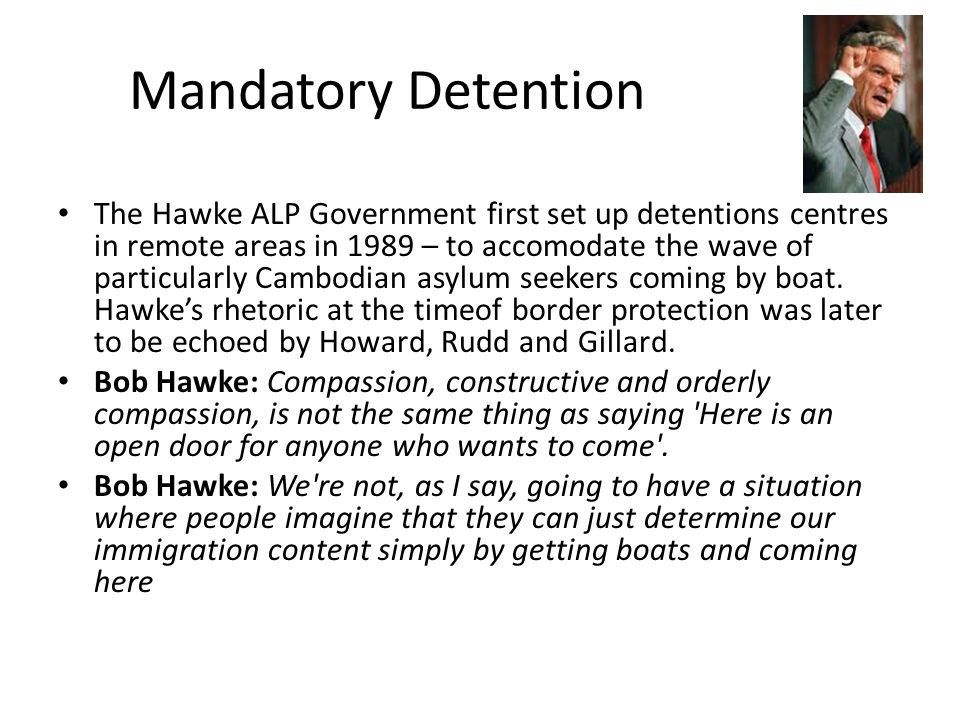 In 1991 – the Keating Government brought in Mandatory detention which soon allowed for the indefinite detention of asylum seekers who arrive by boat.