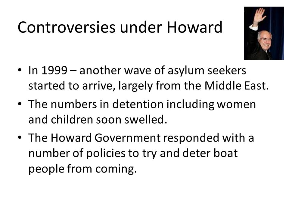 Controversies under Howard In 1999 – another wave of asylum seekers started to arrive, largely from the Middle East.