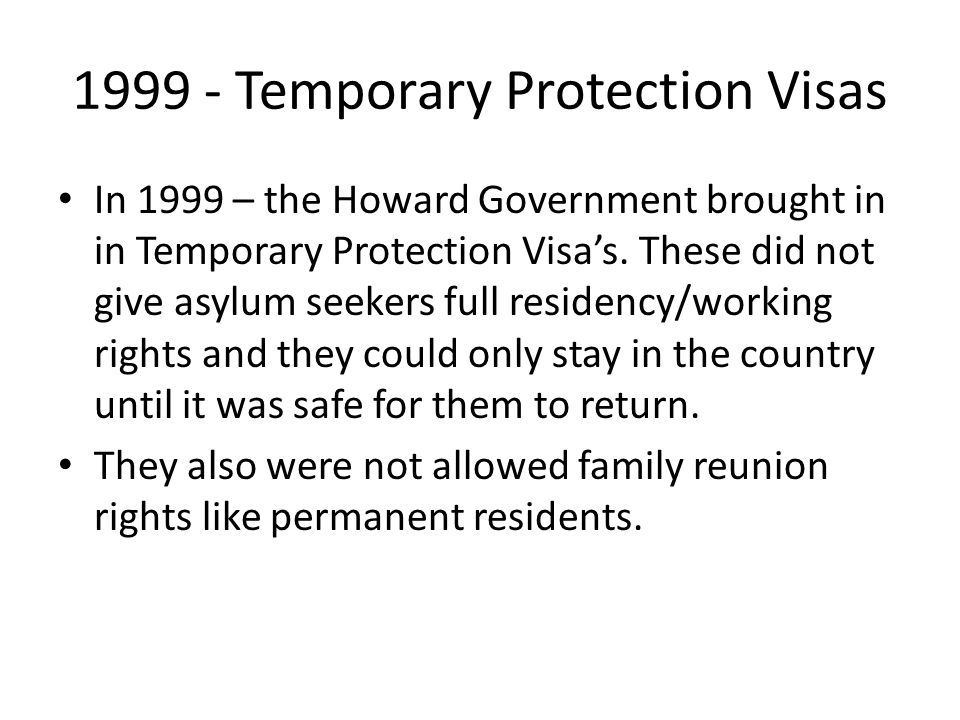 1999 - Temporary Protection Visas In 1999 – the Howard Government brought in in Temporary Protection Visa's. These did not give asylum seekers full re