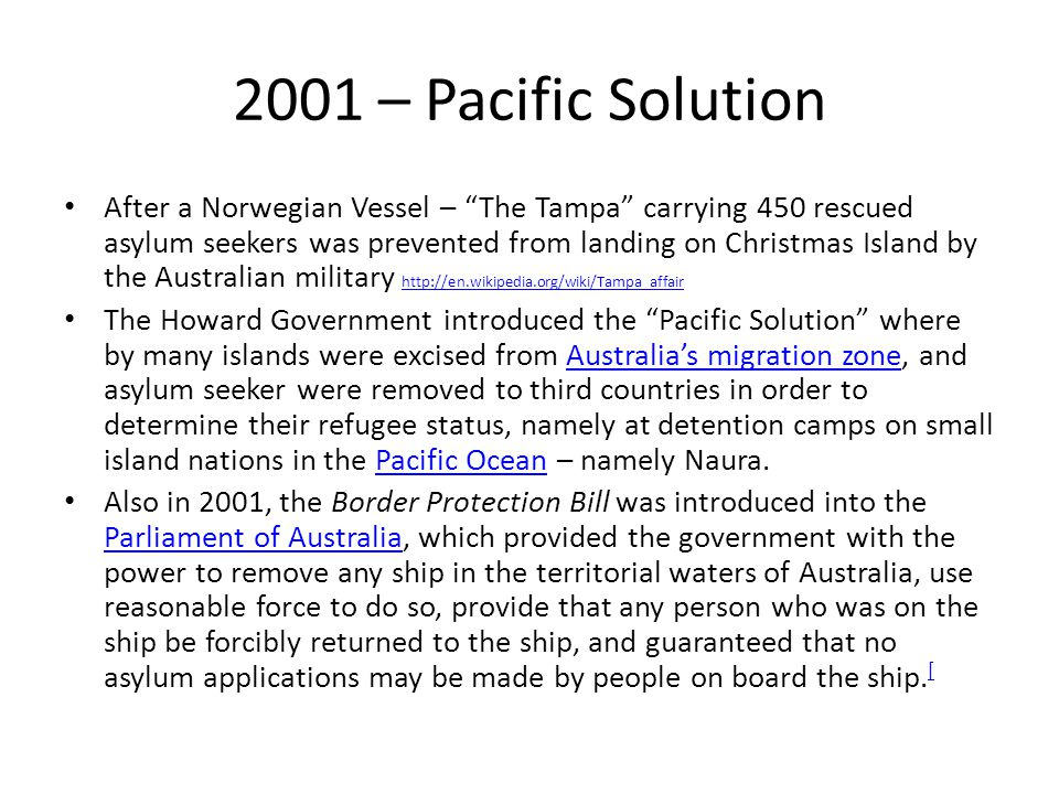 "2001 – Pacific Solution After a Norwegian Vessel – ""The Tampa"" carrying 450 rescued asylum seekers was prevented from landing on Christmas Island by t"