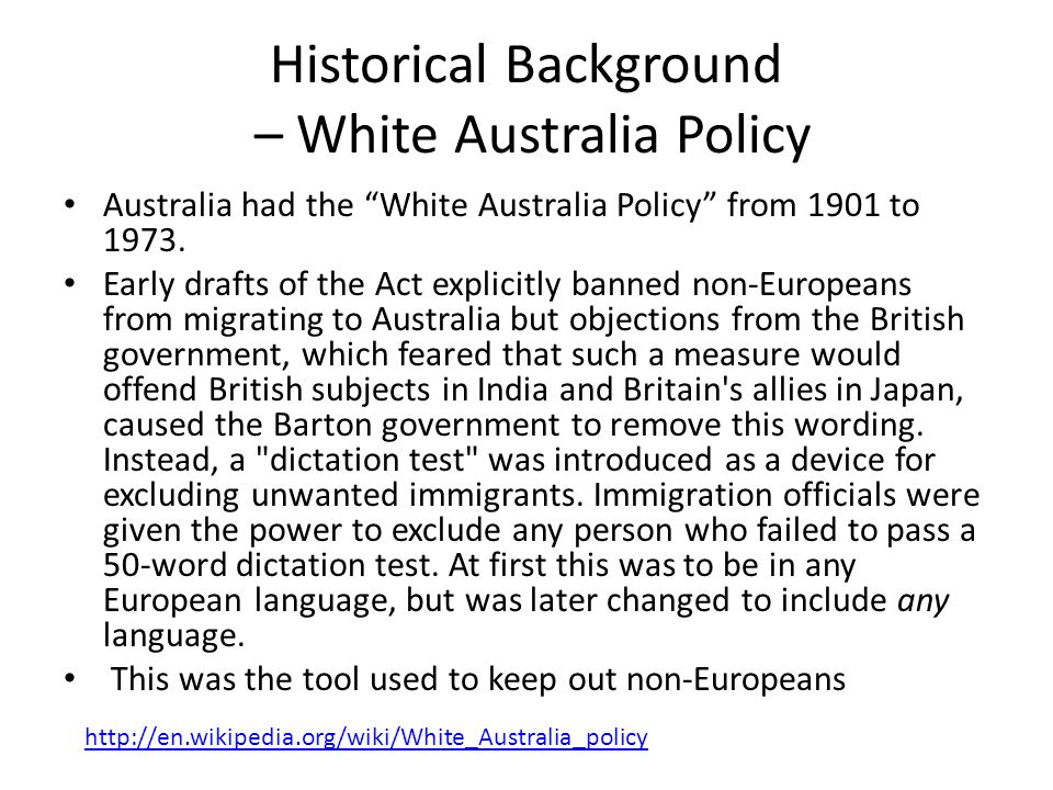 "Historical Background – White Australia Policy Australia had the ""White Australia Policy"" from 1901 to 1973. Early drafts of the Act explicitly banned"