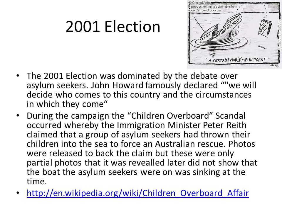 2001 Election The 2001 Election was dominated by the debate over asylum seekers. John Howard famously declared ""