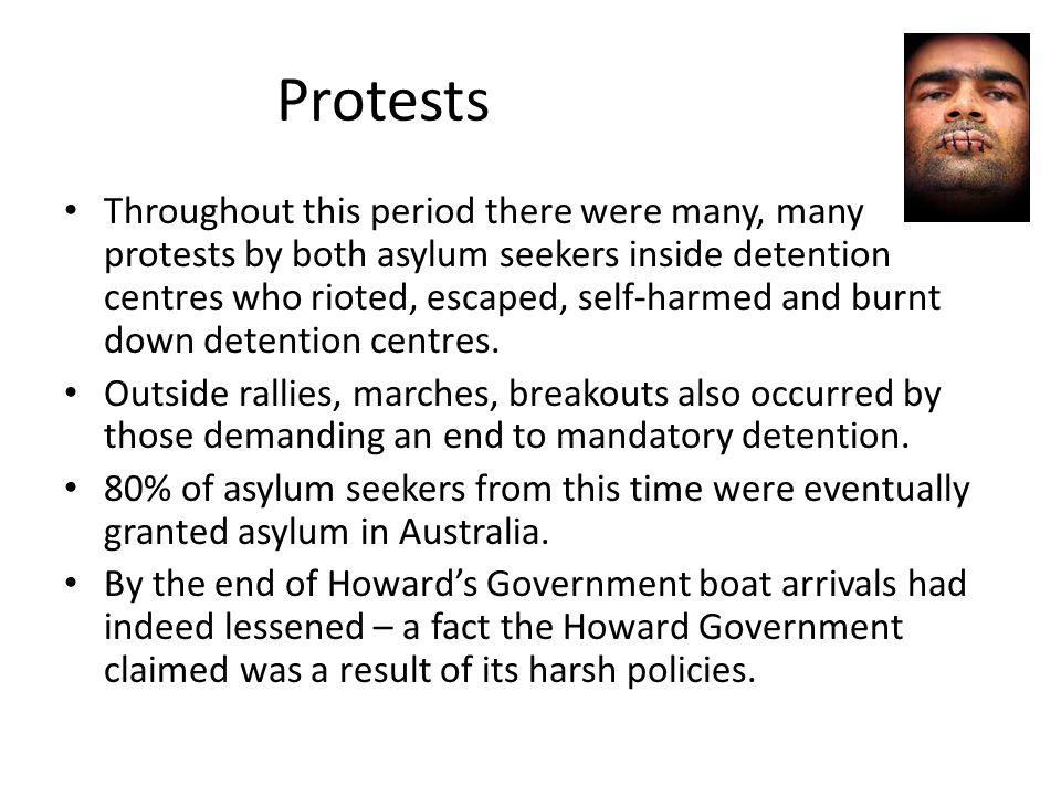 Protests Throughout this period there were many, many protests by both asylum seekers inside detention centres who rioted, escaped, self-harmed and burnt down detention centres.