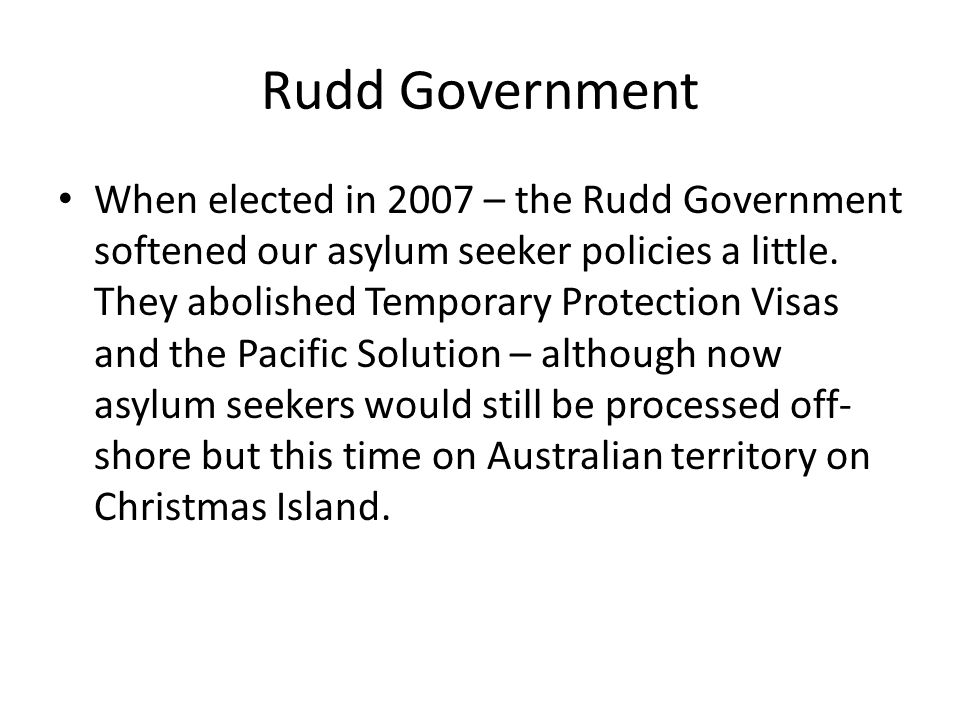 Rudd Government When elected in 2007 – the Rudd Government softened our asylum seeker policies a little.
