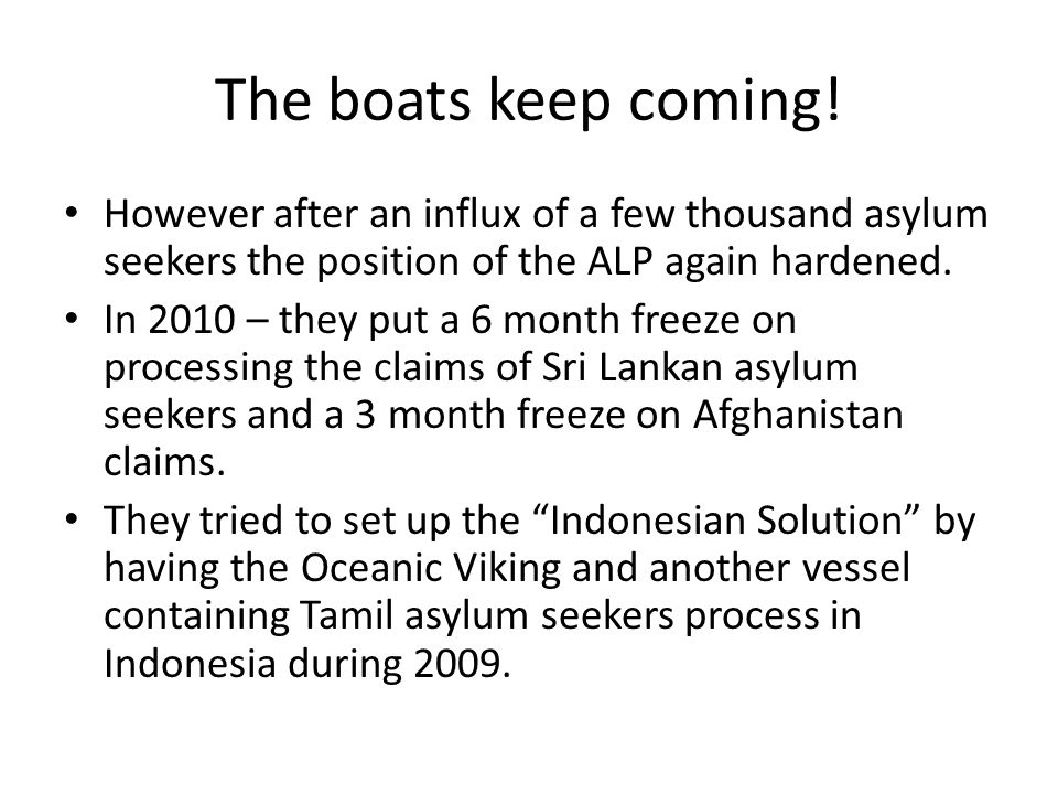 The boats keep coming! However after an influx of a few thousand asylum seekers the position of the ALP again hardened. In 2010 – they put a 6 month f