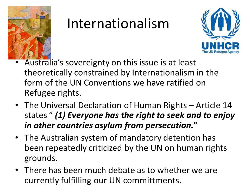 Internationalism Australia's sovereignty on this issue is at least theoretically constrained by Internationalism in the form of the UN Conventions we have ratified on Refugee rights.