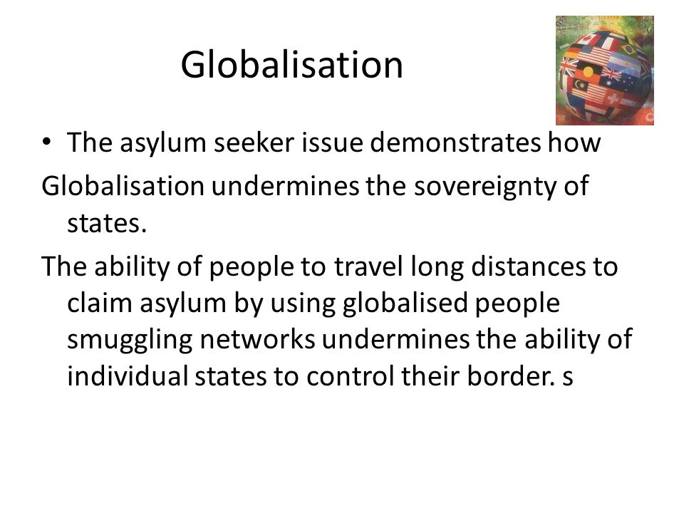 Globalisation The asylum seeker issue demonstrates how Globalisation undermines the sovereignty of states. The ability of people to travel long distan