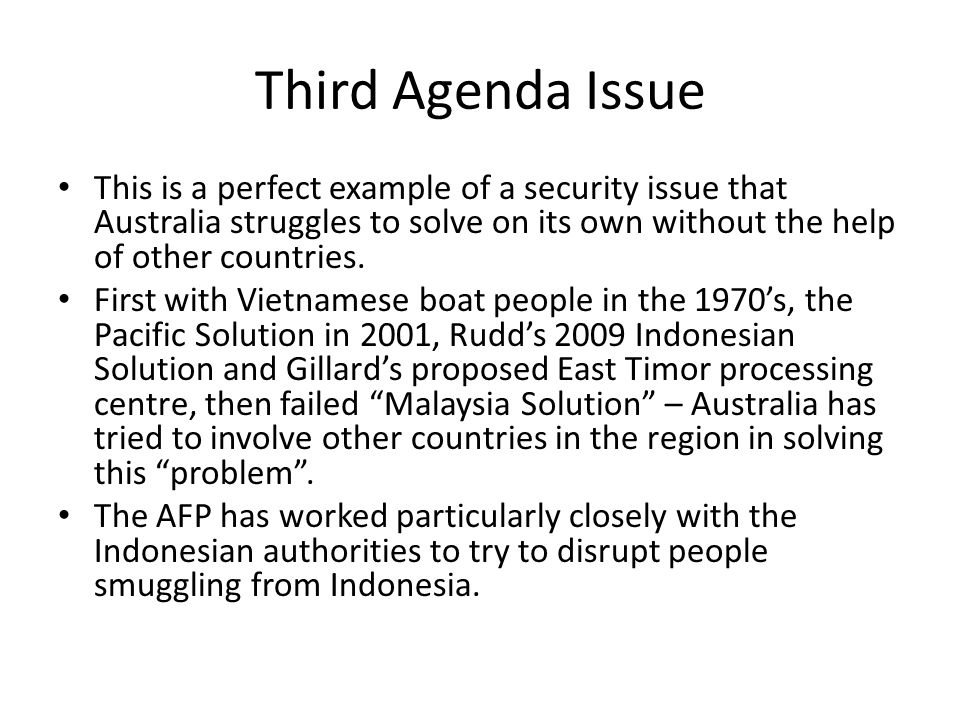 Third Agenda Issue This is a perfect example of a security issue that Australia struggles to solve on its own without the help of other countries. Fir