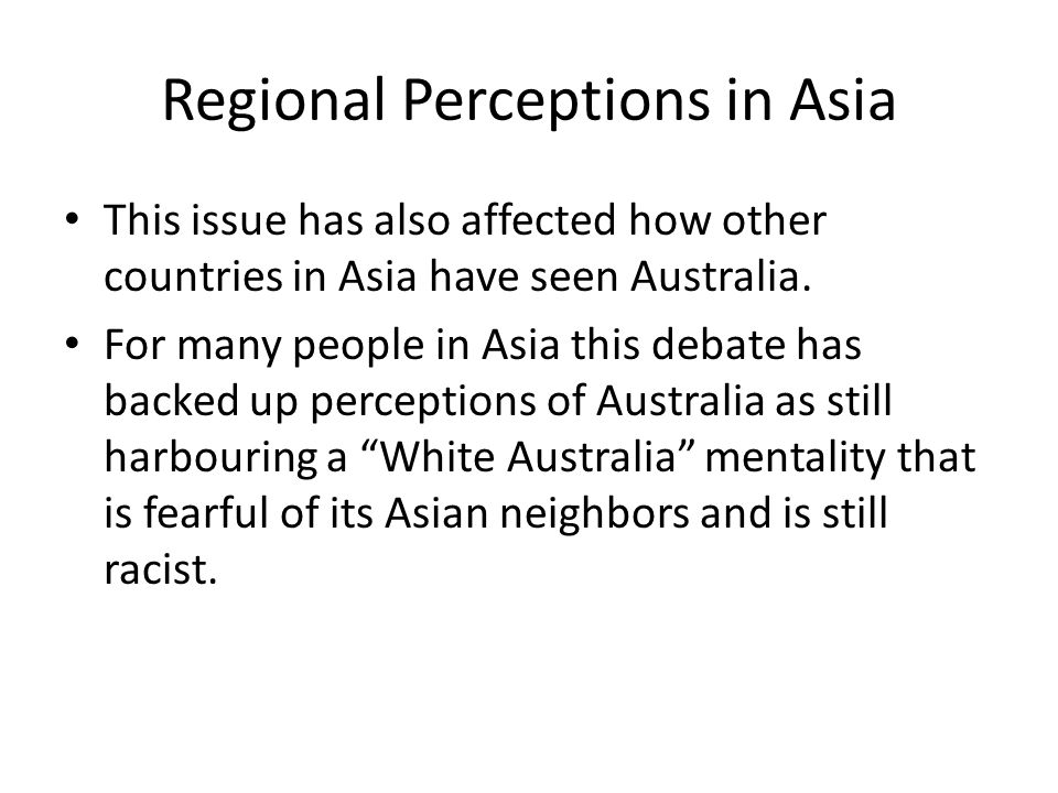 Regional Perceptions in Asia This issue has also affected how other countries in Asia have seen Australia. For many people in Asia this debate has bac