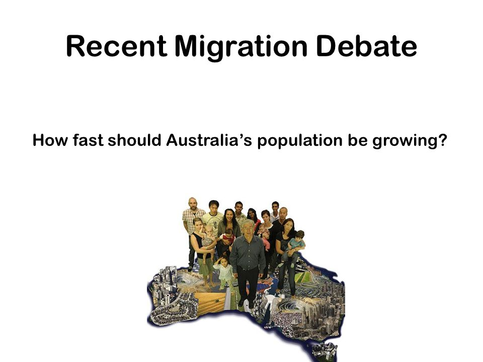 Recent Migration Debate How fast should Australia's population be growing