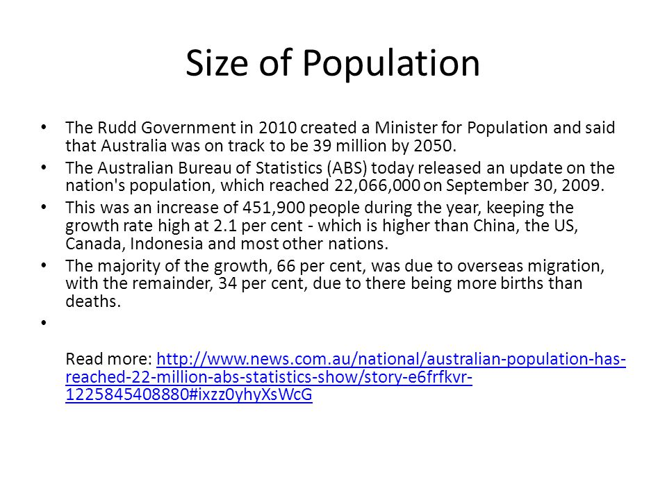 Size of Population The Rudd Government in 2010 created a Minister for Population and said that Australia was on track to be 39 million by 2050. The Au