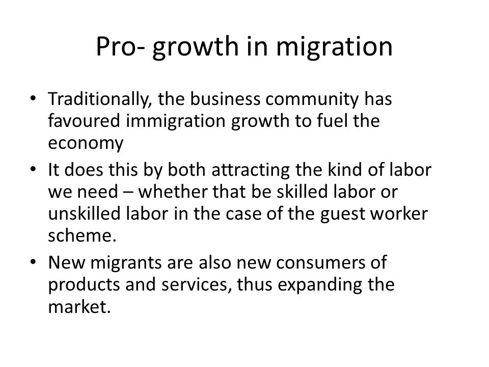Pro- growth in migration Traditionally, the business community has favoured immigration growth to fuel the economy It does this by both attracting the kind of labor we need – whether that be skilled labor or unskilled labor in the case of the guest worker scheme.