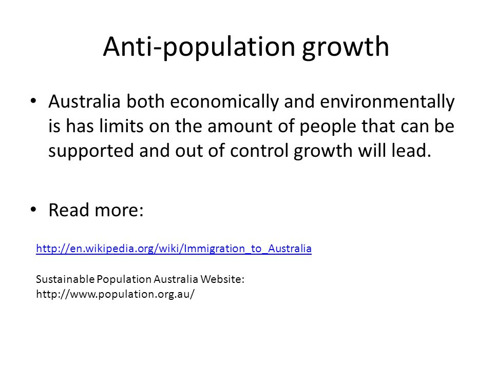 Anti-population growth Australia both economically and environmentally is has limits on the amount of people that can be supported and out of control