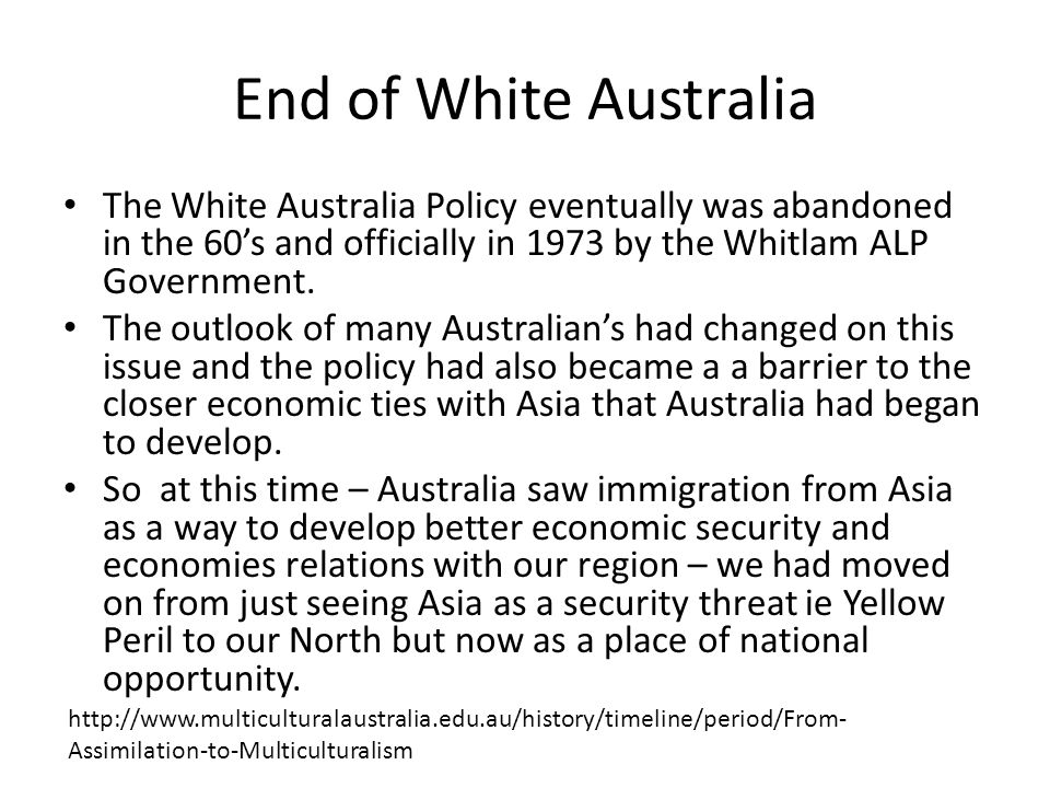 End of White Australia The White Australia Policy eventually was abandoned in the 60's and officially in 1973 by the Whitlam ALP Government. The outlo