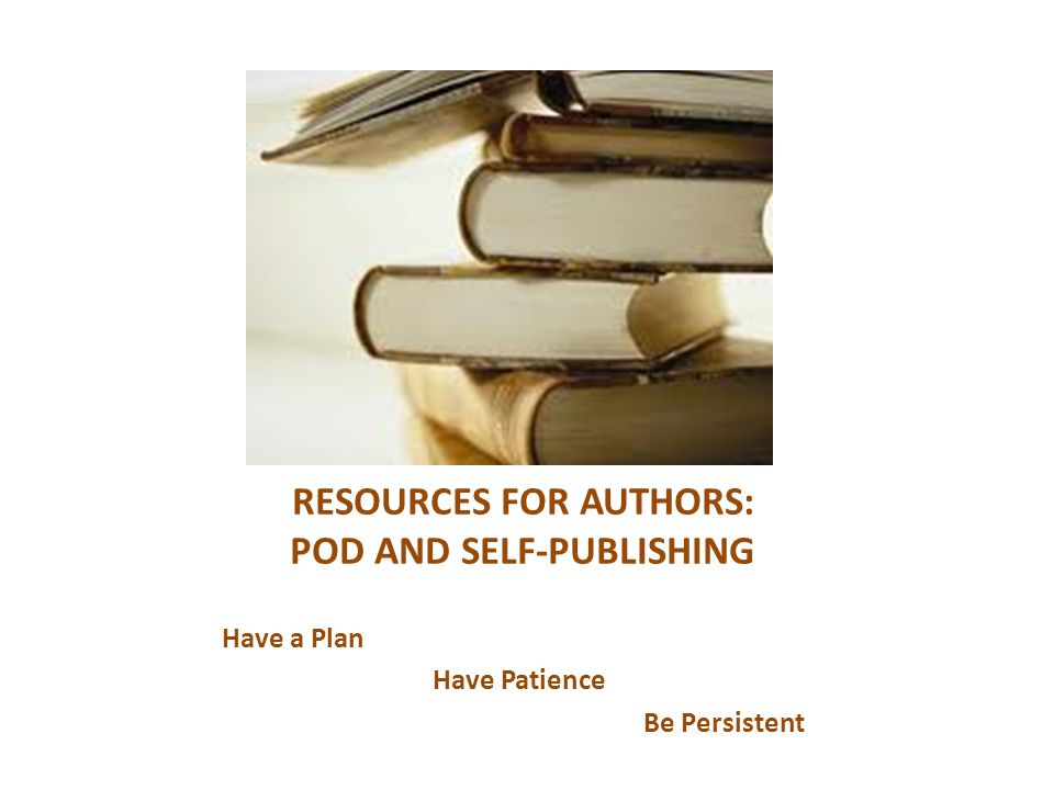 RESOURCES FOR AUTHORS: POD AND SELF-PUBLISHING Have a Plan Have Patience Be Persistent