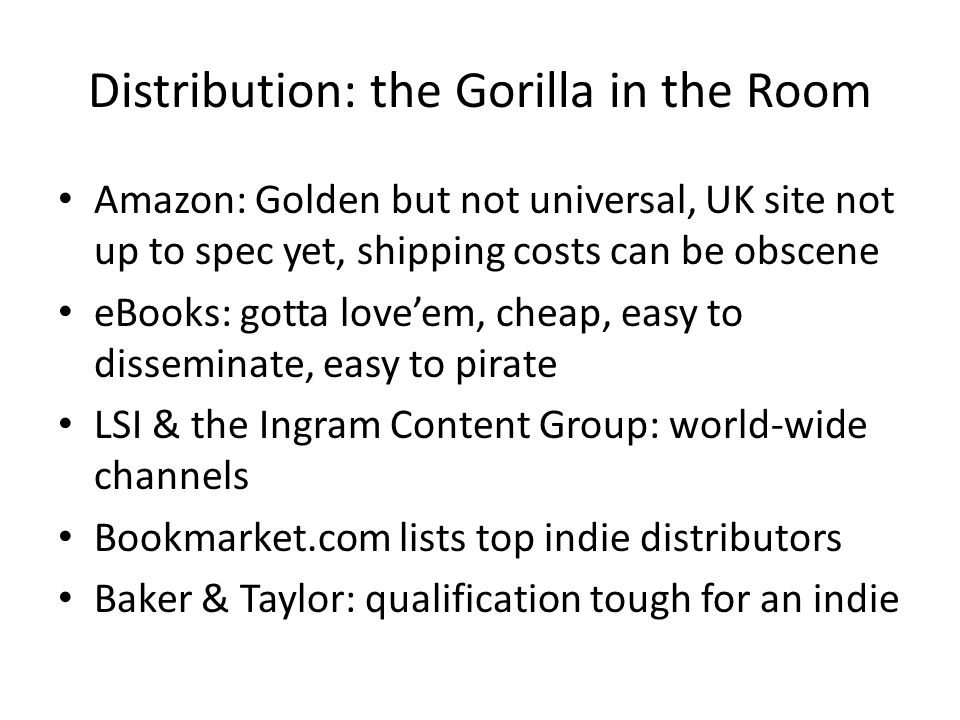 Distribution: the Gorilla in the Room Amazon: Golden but not universal, UK site not up to spec yet, shipping costs can be obscene eBooks: gotta love'em, cheap, easy to disseminate, easy to pirate LSI & the Ingram Content Group: world-wide channels Bookmarket.com lists top indie distributors Baker & Taylor: qualification tough for an indie