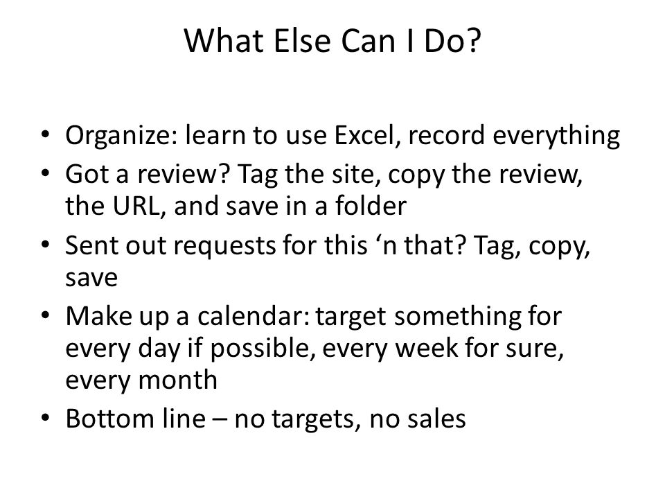 What Else Can I Do. Organize: learn to use Excel, record everything Got a review.