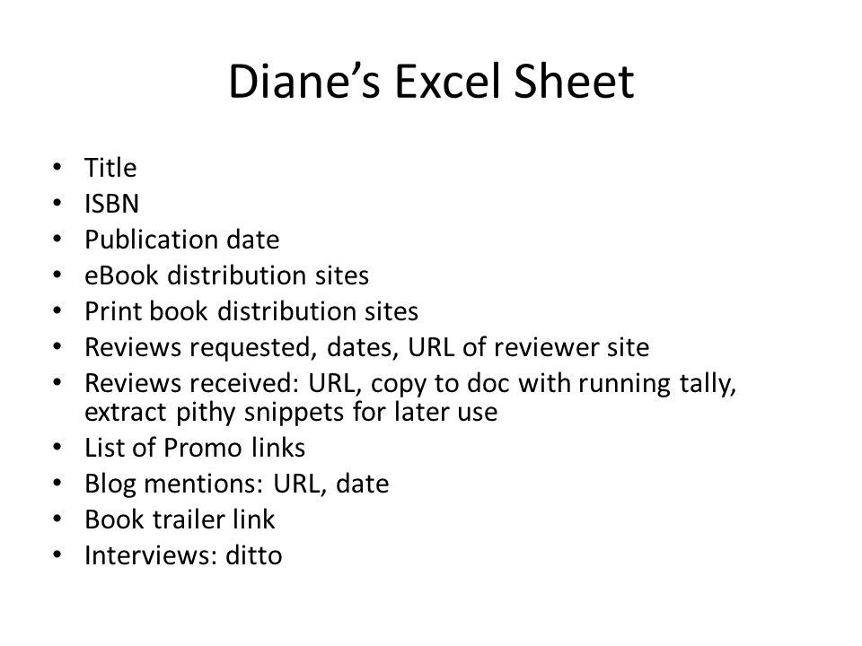 Diane's Excel Sheet Title ISBN Publication date eBook distribution sites Print book distribution sites Reviews requested, dates, URL of reviewer site Reviews received: URL, copy to doc with running tally, extract pithy snippets for later use List of Promo links Blog mentions: URL, date Book trailer link Interviews: ditto