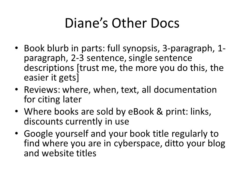 Diane's Other Docs Book blurb in parts: full synopsis, 3-paragraph, 1- paragraph, 2-3 sentence, single sentence descriptions [trust me, the more you do this, the easier it gets] Reviews: where, when, text, all documentation for citing later Where books are sold by eBook & print: links, discounts currently in use Google yourself and your book title regularly to find where you are in cyberspace, ditto your blog and website titles