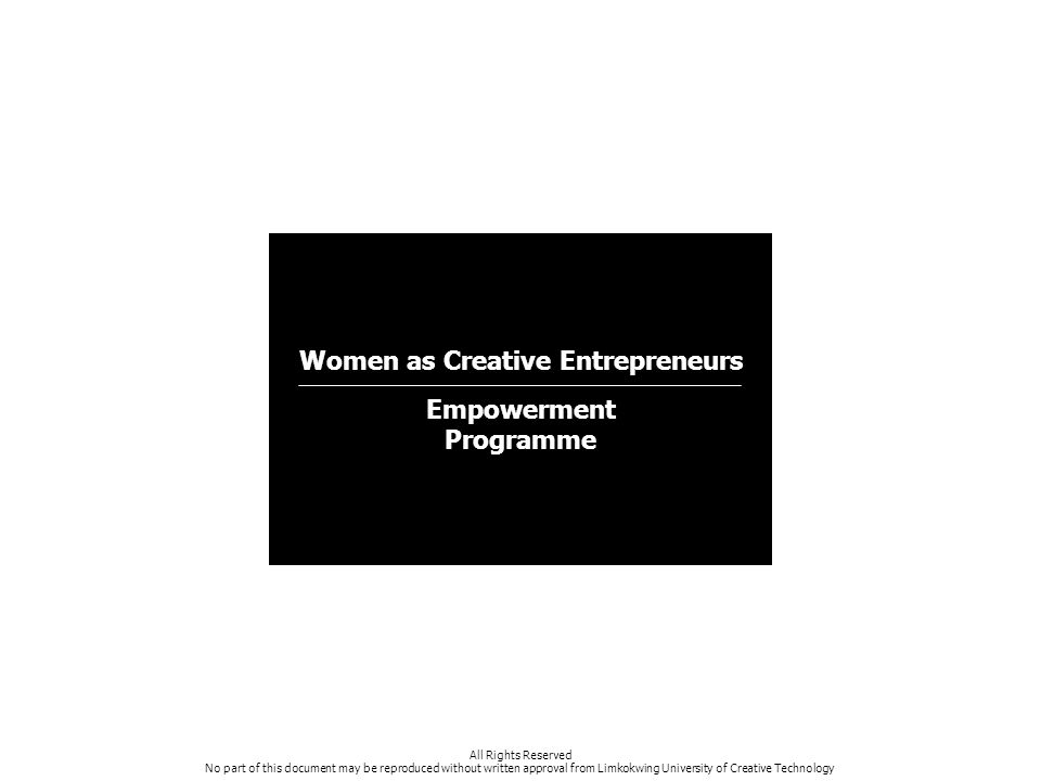 Women as Creative Entrepreneurs Empowerment Programme All Rights Reserved No part of this document may be reproduced without written approval from Limkokwing University of Creative Technology
