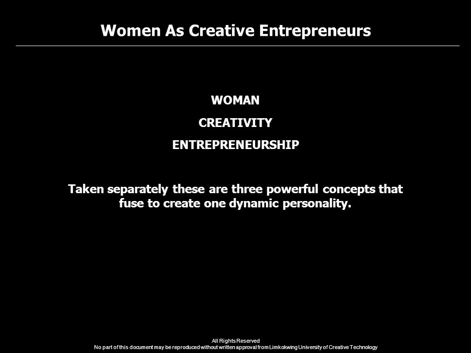 Women As Creative Entrepreneurs All Rights Reserved No part of this document may be reproduced without written approval from Limkokwing University of Creative Technology WOMAN CREATIVITY ENTREPRENEURSHIP Taken separately these are three powerful concepts that fuse to create one dynamic personality.