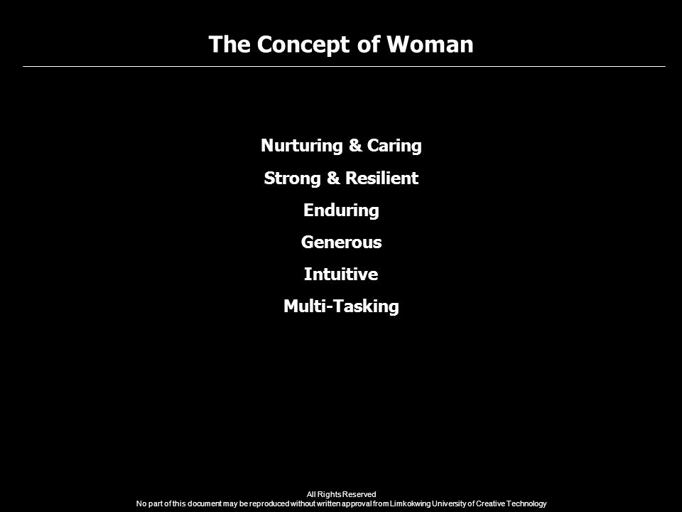 The Concept of Woman All Rights Reserved No part of this document may be reproduced without written approval from Limkokwing University of Creative Technology Nurturing & Caring Strong & Resilient Enduring Generous Intuitive Multi-Tasking