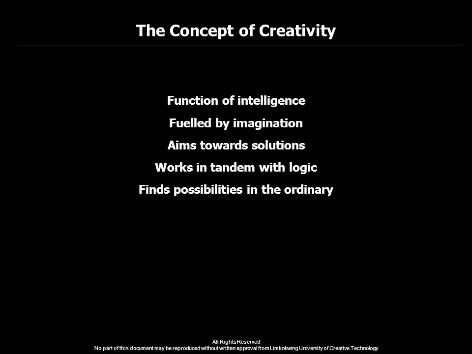 The Concept of Creativity All Rights Reserved No part of this document may be reproduced without written approval from Limkokwing University of Creative Technology Function of intelligence Fuelled by imagination Aims towards solutions Works in tandem with logic Finds possibilities in the ordinary