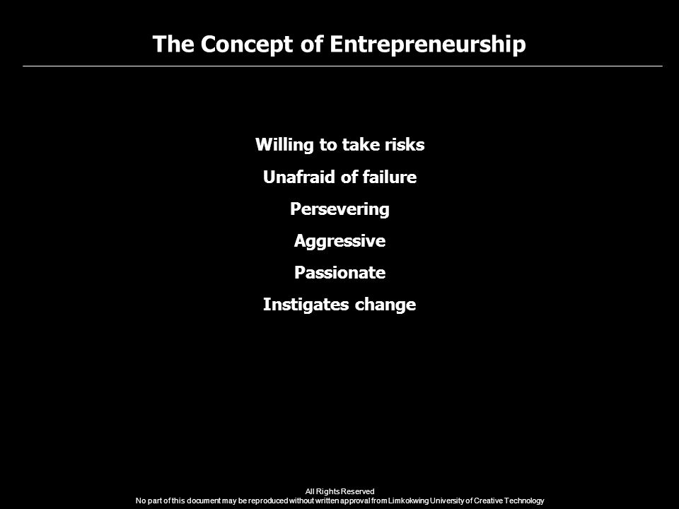The Concept of Entrepreneurship All Rights Reserved No part of this document may be reproduced without written approval from Limkokwing University of Creative Technology Willing to take risks Unafraid of failure Persevering Aggressive Passionate Instigates change