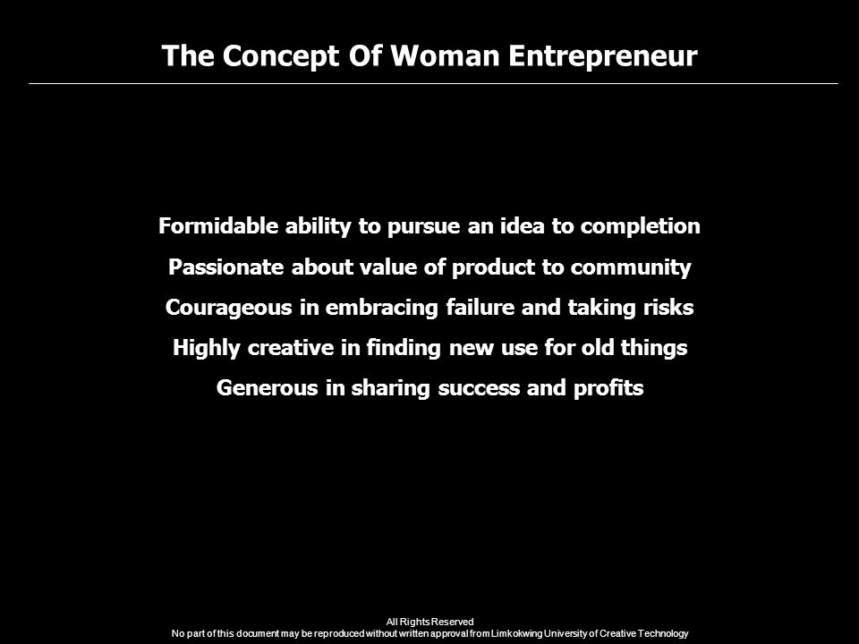 The Concept Of Woman Entrepreneur All Rights Reserved No part of this document may be reproduced without written approval from Limkokwing University of Creative Technology Formidable ability to pursue an idea to completion Passionate about value of product to community Courageous in embracing failure and taking risks Highly creative in finding new use for old things Generous in sharing success and profits