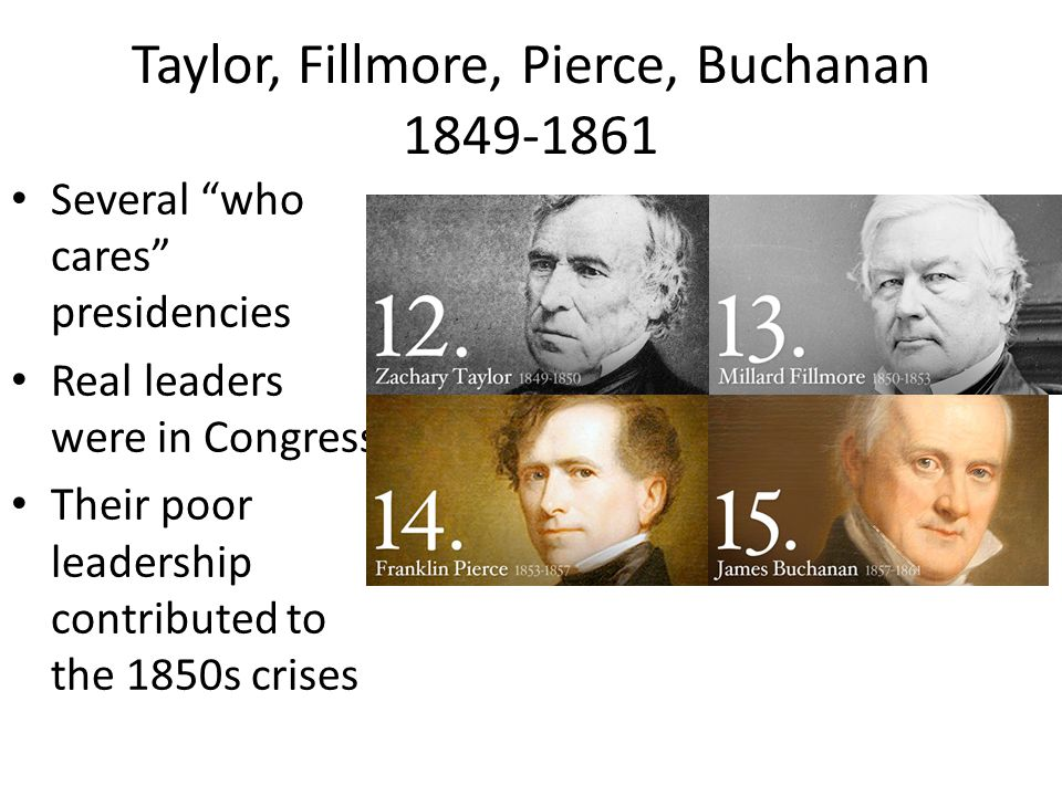 Taylor, Fillmore, Pierce, Buchanan 1849-1861 Several who cares presidencies Real leaders were in Congress Their poor leadership contributed to the 1850s crises