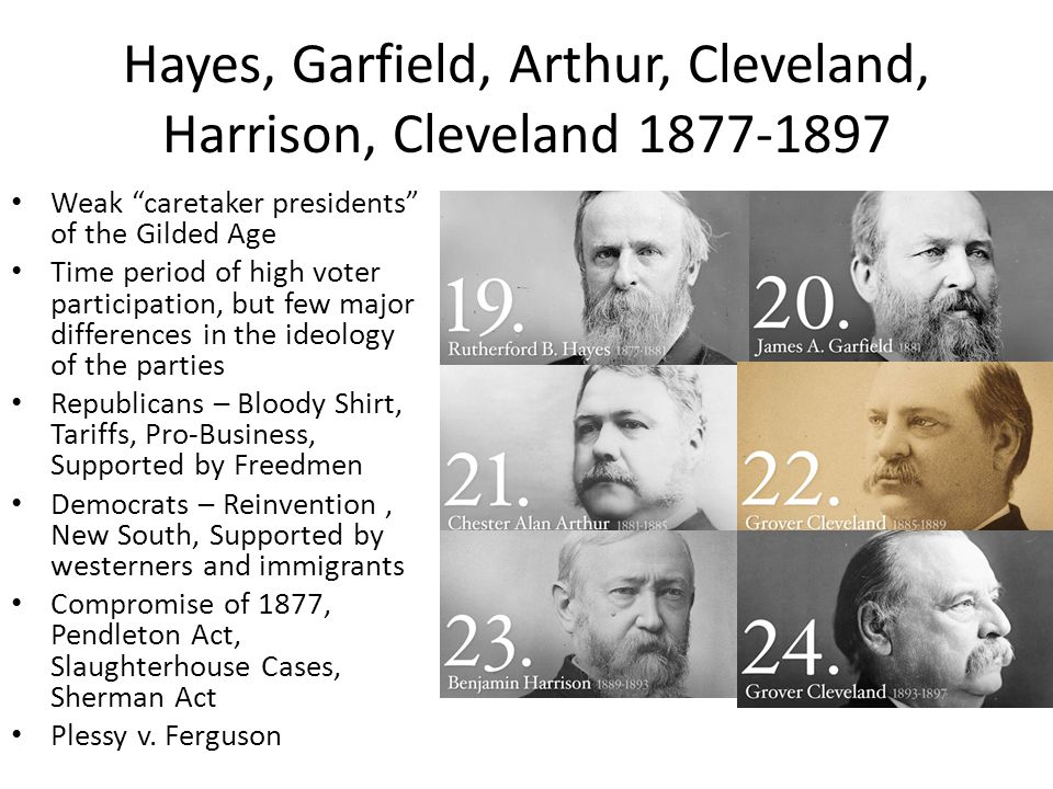 Hayes, Garfield, Arthur, Cleveland, Harrison, Cleveland 1877-1897 Weak caretaker presidents of the Gilded Age Time period of high voter participation, but few major differences in the ideology of the parties Republicans – Bloody Shirt, Tariffs, Pro-Business, Supported by Freedmen Democrats – Reinvention, New South, Supported by westerners and immigrants Compromise of 1877, Pendleton Act, Slaughterhouse Cases, Sherman Act Plessy v.