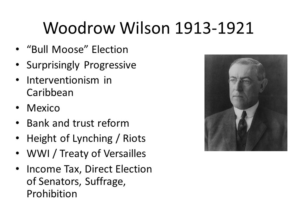 Woodrow Wilson 1913-1921 Bull Moose Election Surprisingly Progressive Interventionism in Caribbean Mexico Bank and trust reform Height of Lynching / Riots WWI / Treaty of Versailles Income Tax, Direct Election of Senators, Suffrage, Prohibition