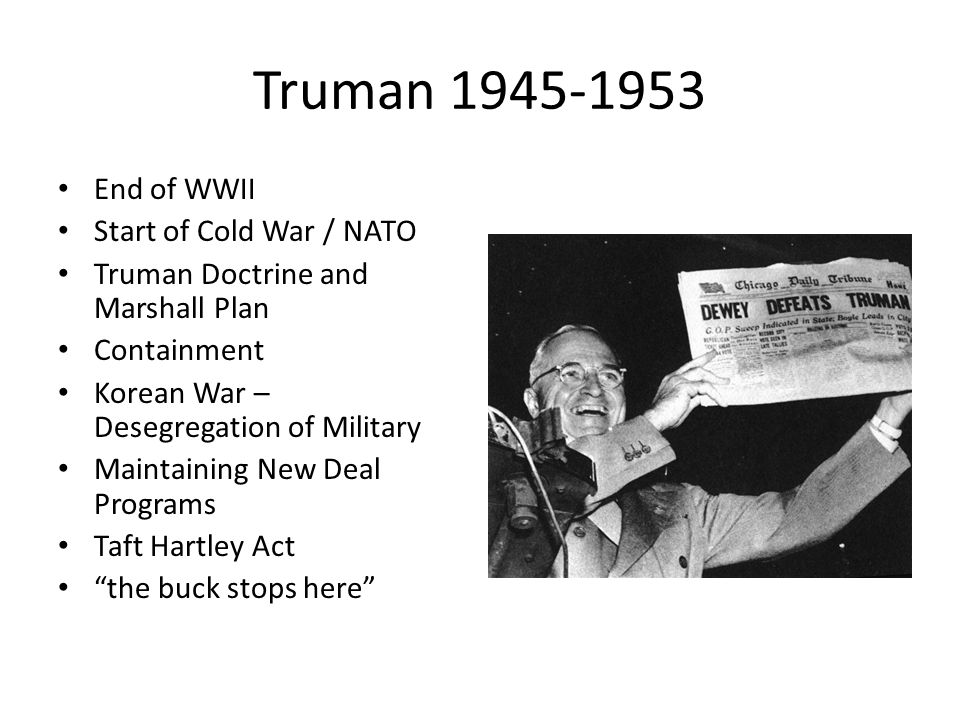 Truman 1945-1953 End of WWII Start of Cold War / NATO Truman Doctrine and Marshall Plan Containment Korean War – Desegregation of Military Maintaining New Deal Programs Taft Hartley Act the buck stops here