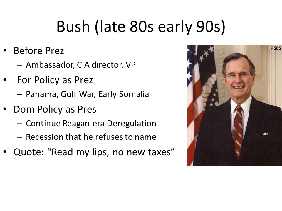 Bush (late 80s early 90s) Before Prez – Ambassador, CIA director, VP For Policy as Prez – Panama, Gulf War, Early Somalia Dom Policy as Pres – Continue Reagan era Deregulation – Recession that he refuses to name Quote: Read my lips, no new taxes