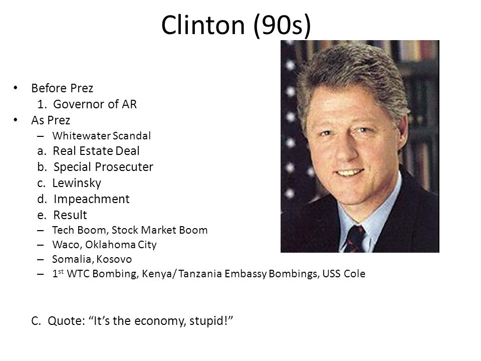 Clinton (90s) Before Prez 1. Governor of AR As Prez – Whitewater Scandal a.