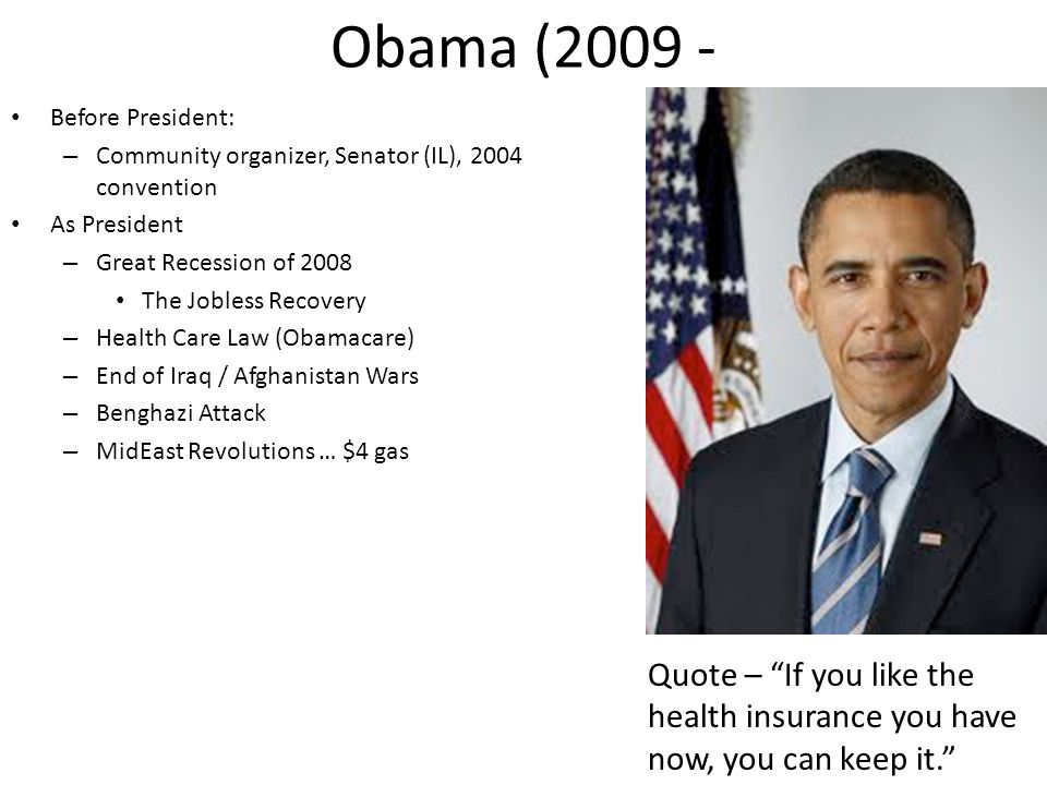 Obama (2009 - Before President: – Community organizer, Senator (IL), 2004 convention As President – Great Recession of 2008 The Jobless Recovery – Health Care Law (Obamacare) – End of Iraq / Afghanistan Wars – Benghazi Attack – MidEast Revolutions … $4 gas Quote – If you like the health insurance you have now, you can keep it.