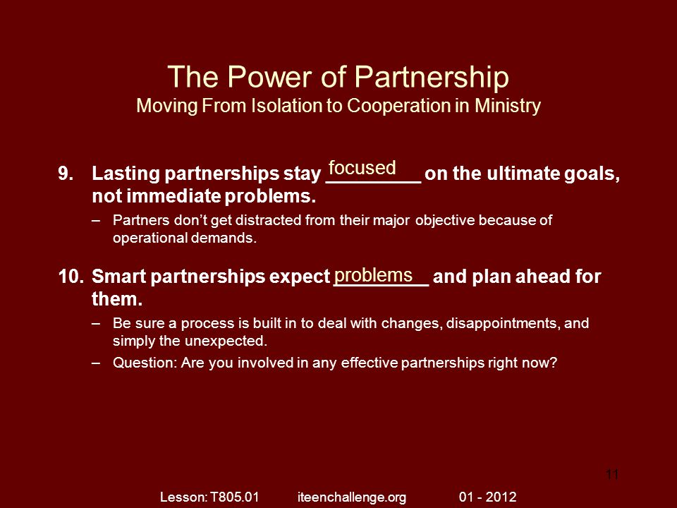 The Power of Partnership Moving From Isolation to Cooperation in Ministry 9.Lasting partnerships stay _________ on the ultimate goals, not immediate problems.