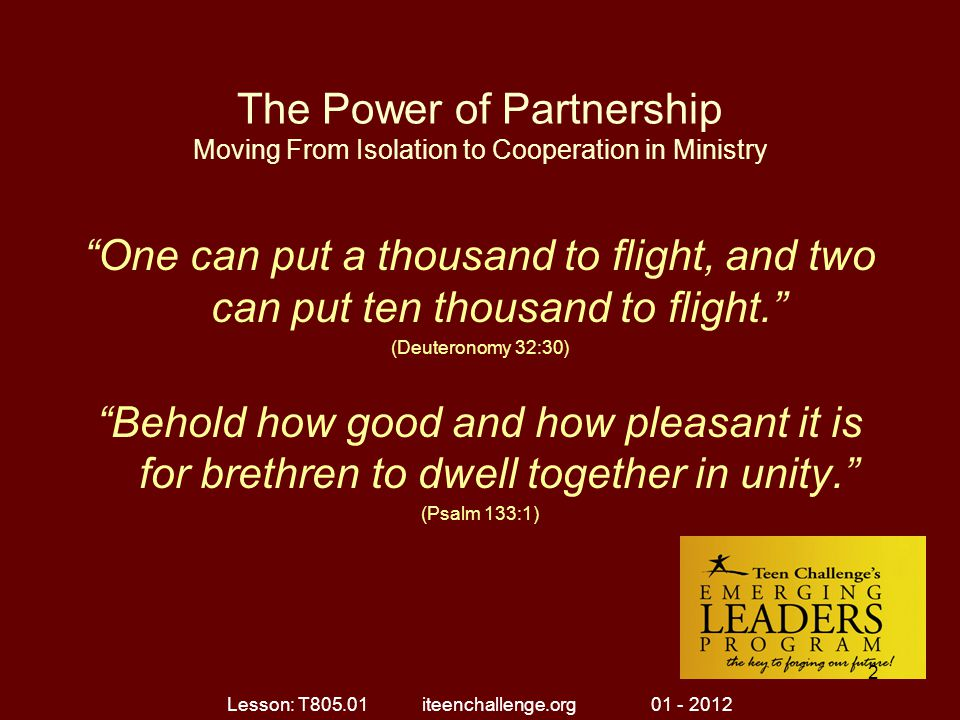 The Power of Partnership Moving From Isolation to Cooperation in Ministry One can put a thousand to flight, and two can put ten thousand to flight. (Deuteronomy 32:30) Behold how good and how pleasant it is for brethren to dwell together in unity. (Psalm 133:1) Lesson: T805.01 iteenchallenge.org 01 - 2012 2