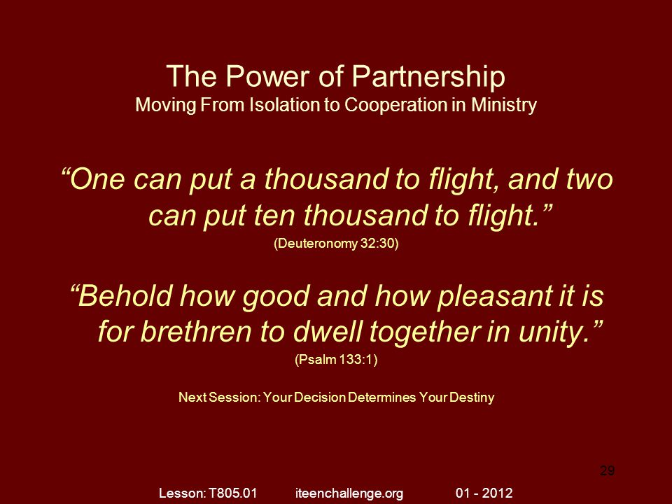 The Power of Partnership Moving From Isolation to Cooperation in Ministry One can put a thousand to flight, and two can put ten thousand to flight. (Deuteronomy 32:30) Behold how good and how pleasant it is for brethren to dwell together in unity. (Psalm 133:1) Next Session: Your Decision Determines Your Destiny Lesson: T805.01 iteenchallenge.org 01 - 2012 29